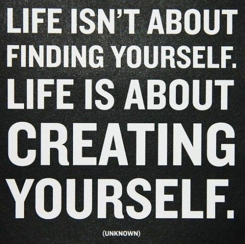 life-isnt-about-finding-yourself-it-is-about-creating-yourself
